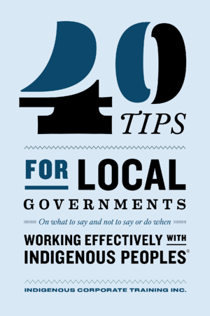 40 Tips for Local Governments on What to Say and Not to Say or Do When Working Effectively With Indigenous Peoples®
